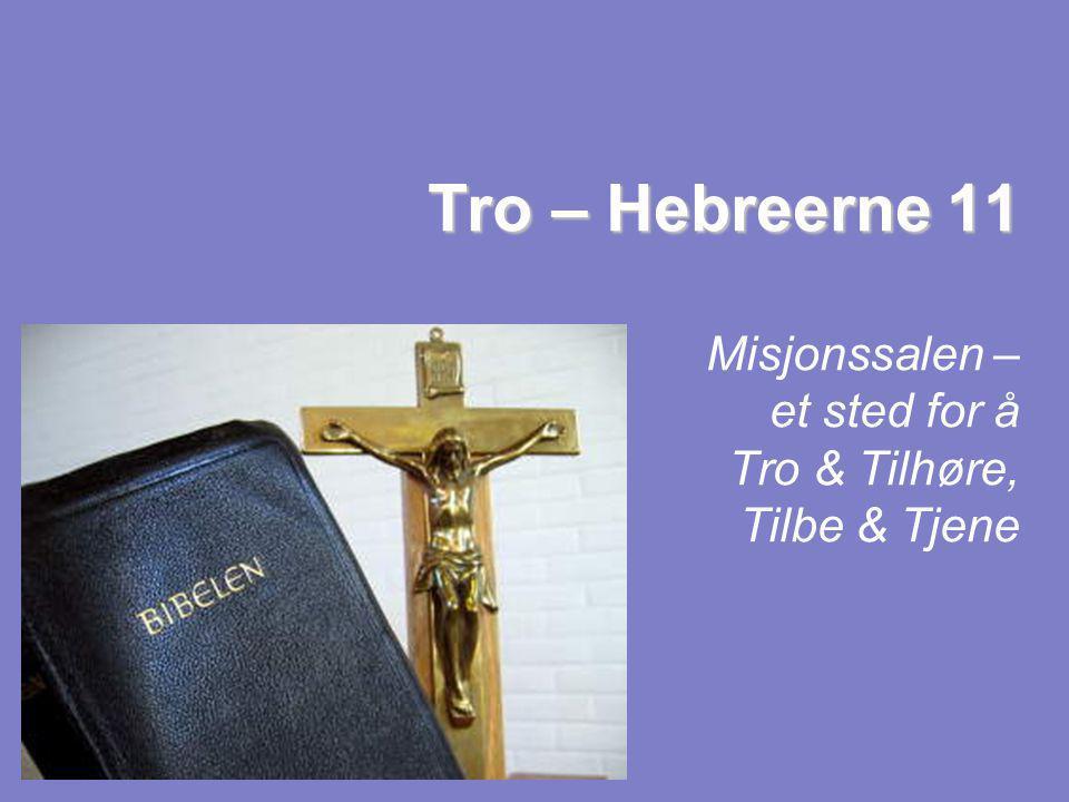 Tro – Hebreerne 11 Tro – Hebreerne 11 Misjonssalen – et sted for å Tro & Tilhøre, Tilbe & Tjene