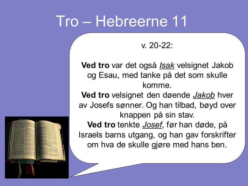 Tro – Hebreerne 11 v. 20-22: Ved tro var det også Isak velsignet Jakob og Esau, med tanke på det som skulle komme. Ved tro velsignet den døende Jakob