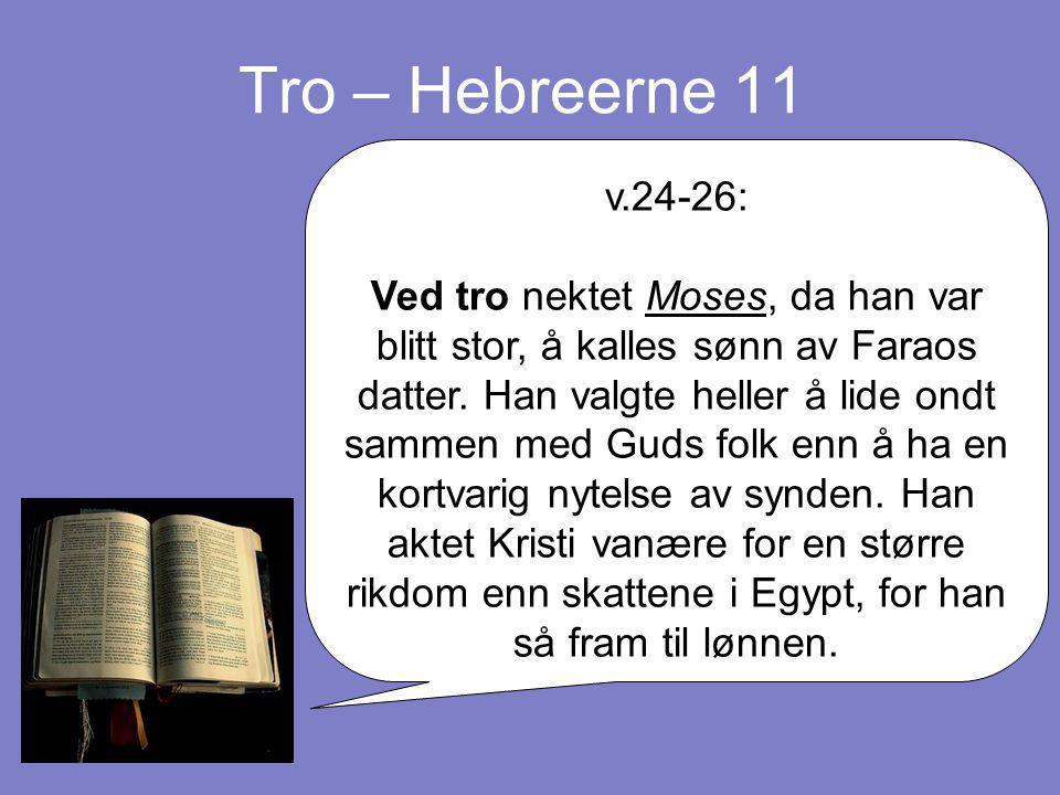 Tro – Hebreerne 11 v.24-26: Ved tro nektet Moses, da han var blitt stor, å kalles sønn av Faraos datter. Han valgte heller å lide ondt sammen med Guds