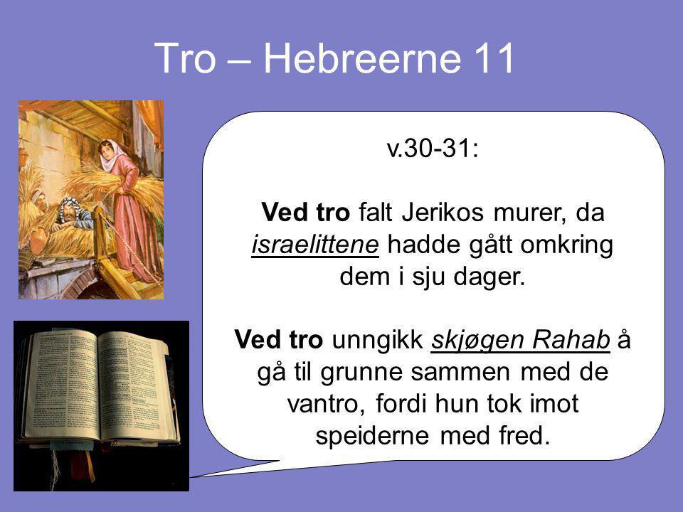 Tro – Hebreerne 11 v.30-31: Ved tro falt Jerikos murer, da israelittene hadde gått omkring dem i sju dager. Ved tro unngikk skjøgen Rahab å gå til gru