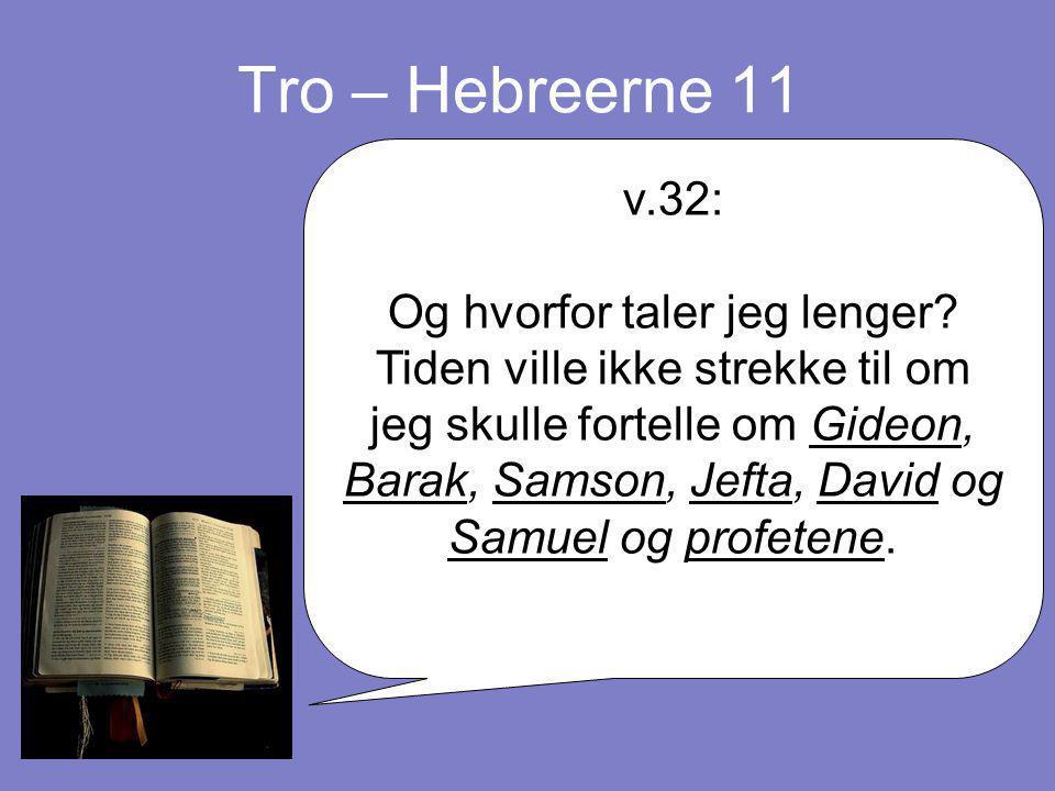 Tro – Hebreerne 11 v.32: Og hvorfor taler jeg lenger? Tiden ville ikke strekke til om jeg skulle fortelle om Gideon, Barak, Samson, Jefta, David og Sa