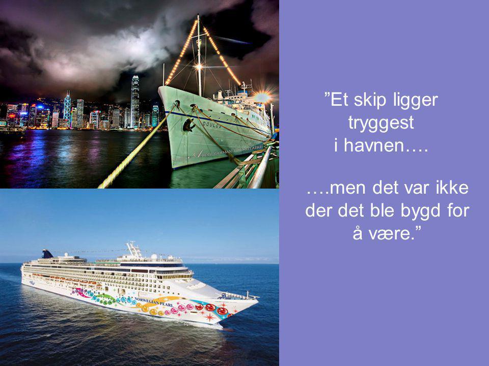 """""""Et skip ligger tryggest i havnen…. ….men det var ikke der det ble bygd for å være."""""""