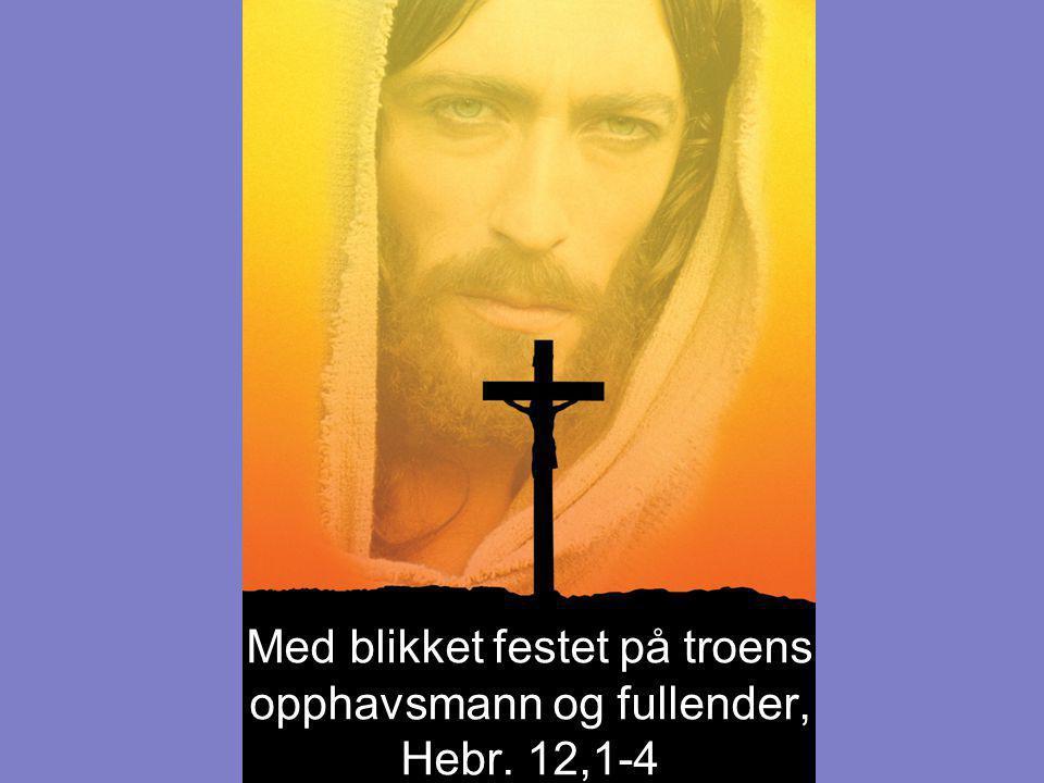 Med blikket festet på troens opphavsmann og fullender, Hebr. 12,1-4