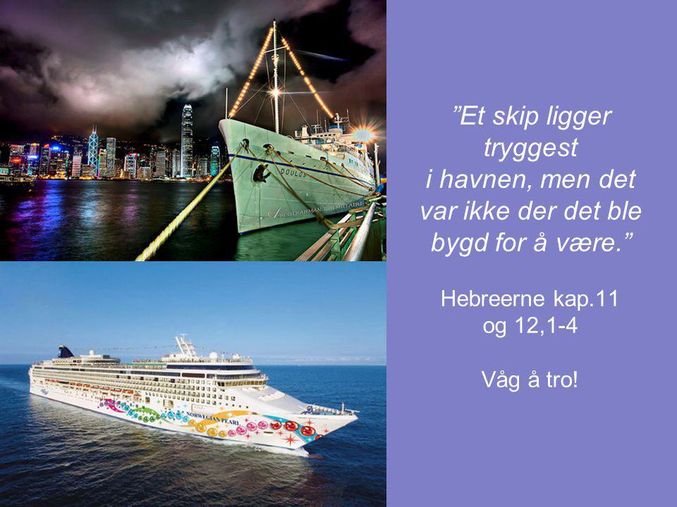 """""""Et skip ligger tryggest i havnen, men det var ikke der det ble bygd for å være."""" Hebreerne kap.11 og 12,1-4 Våg å tro!"""