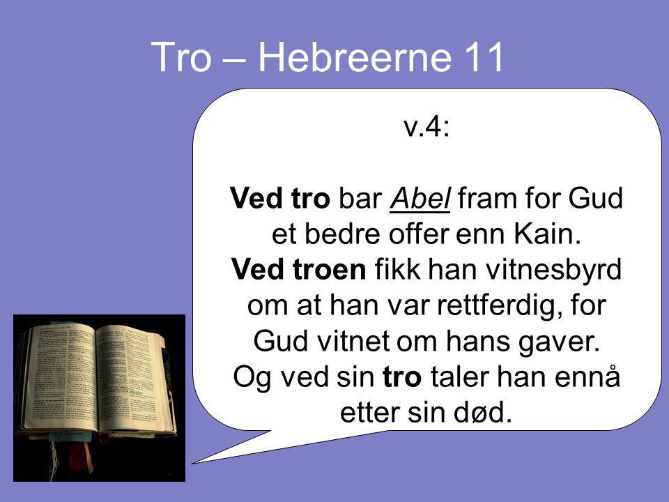 Tro – Hebreerne 11 v.4: Ved tro bar Abel fram for Gud et bedre offer enn Kain. Ved troen fikk han vitnesbyrd om at han var rettferdig, for Gud vitnet