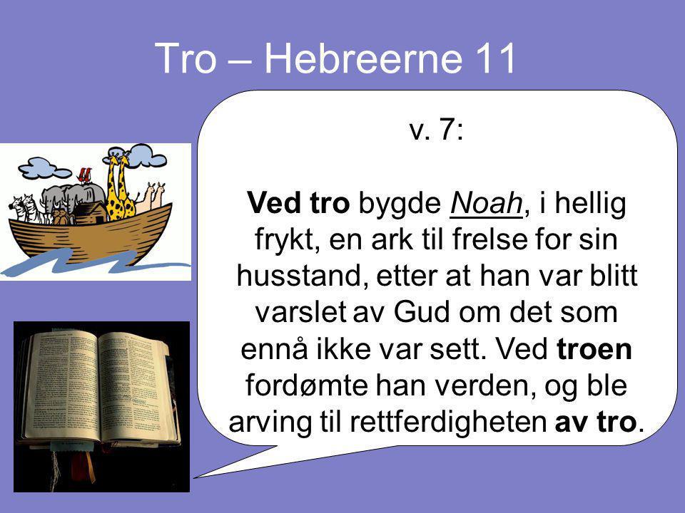 Tro – Hebreerne 11 v. 7: Ved tro bygde Noah, i hellig frykt, en ark til frelse for sin husstand, etter at han var blitt varslet av Gud om det som ennå
