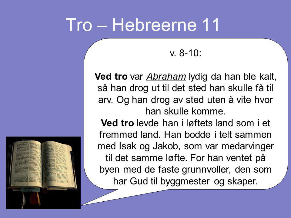 Tro – Hebreerne 11 v. 8-10: Ved tro var Abraham lydig da han ble kalt, så han drog ut til det sted han skulle få til arv. Og han drog av sted uten å v