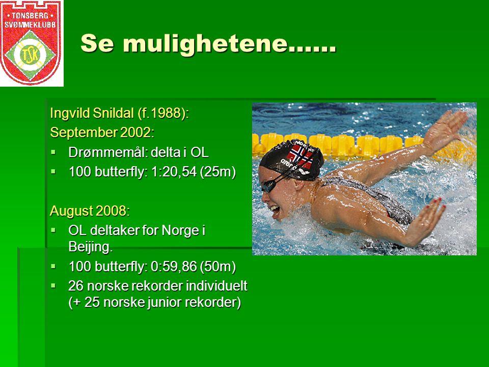 Se mulighetene…… Ingvild Snildal (f.1988): September 2002:  Drømmemål: delta i OL  100 butterfly: 1:20,54 (25m) August 2008:  OL deltaker for Norge i Beijing.