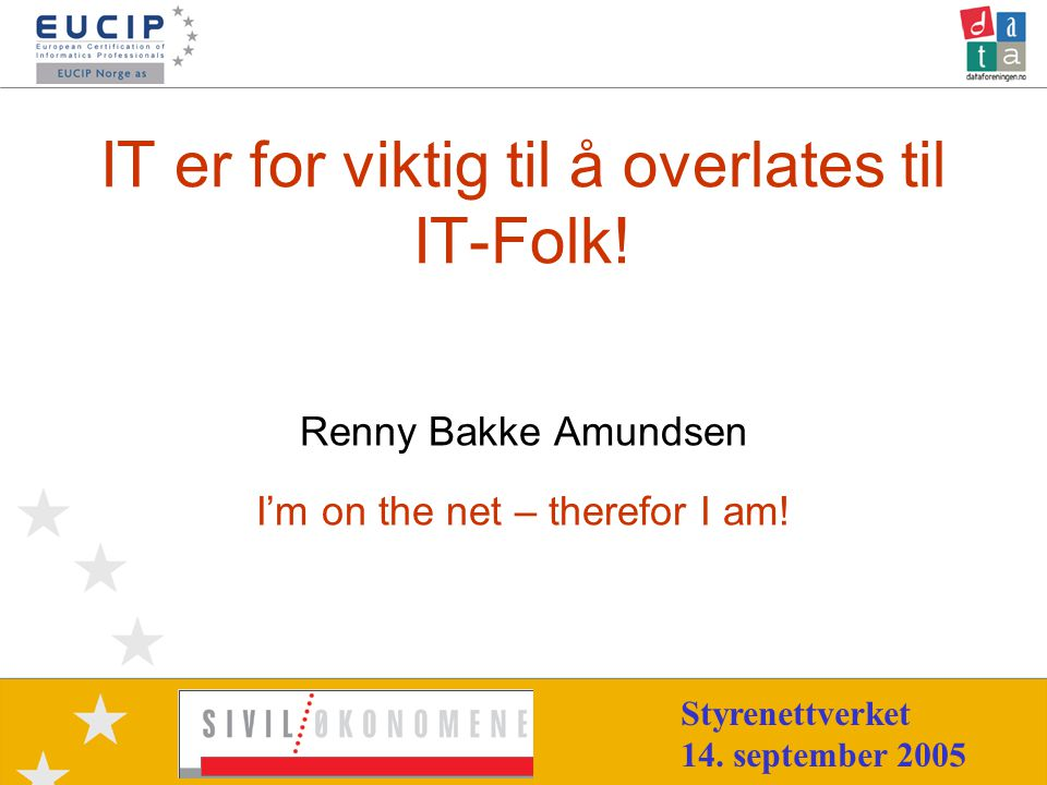 14.09.2005Renny.Bakke.Amundsen@eucip.no2 •Siviløkonom BI 1981 •Sales and Aplications Engineer (KV -81) •Bedriftsrådgiver (STI -85) •Supportsjef (Mycron/Mysoft -93) •IT & Administrasjonssjef (NIF -02) •eMomentum.no •CEO – EUCIP Norge as •Dataforeningen – L&S, FFI •Styrerer råd og utvalg •Høyskoleforeleser Renny Bakke Amundsen