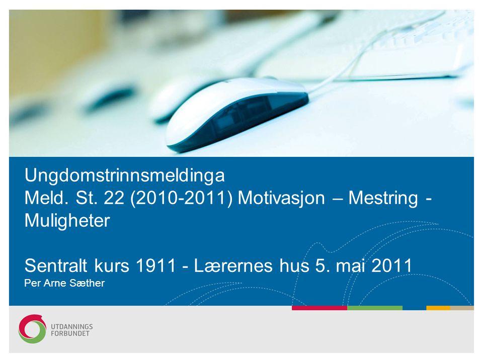 Ungdomstrinnsmeldinga Meld. St. 22 (2010-2011) Motivasjon – Mestring - Muligheter Sentralt kurs 1911 - Lærernes hus 5. mai 2011 Per Arne Sæther