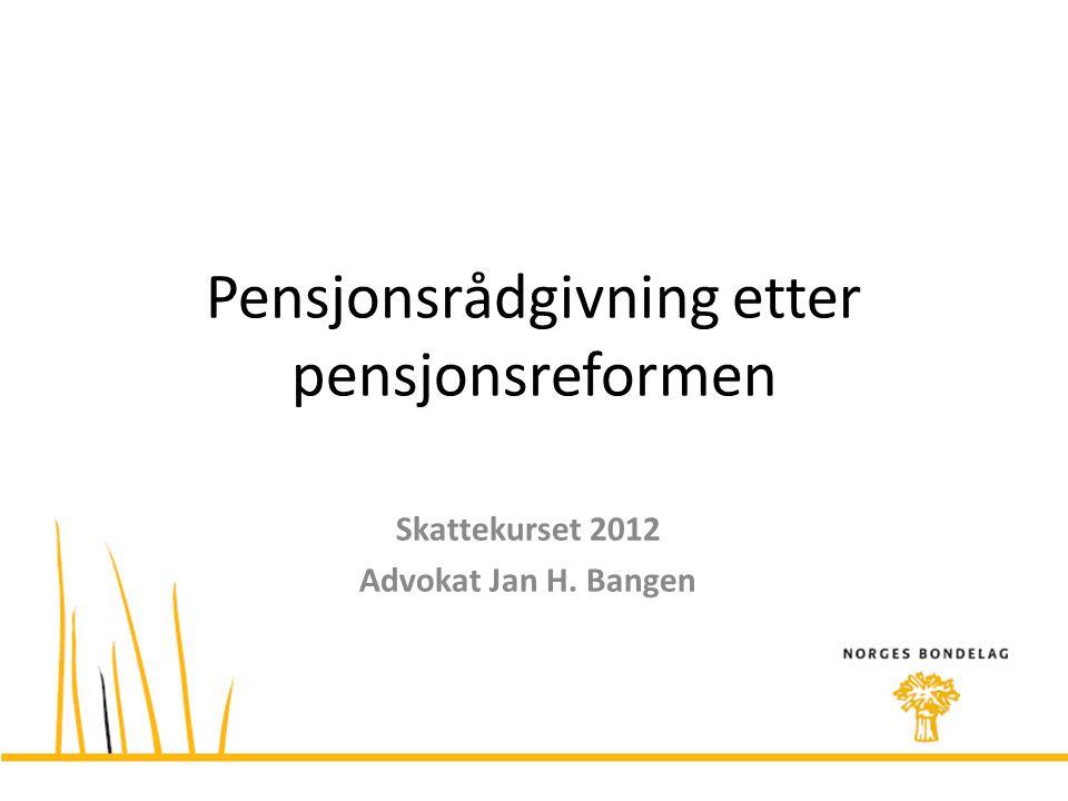 Pensjonsrådgivning etter pensjonsreformen Skattekurset 2012 Advokat Jan H. Bangen