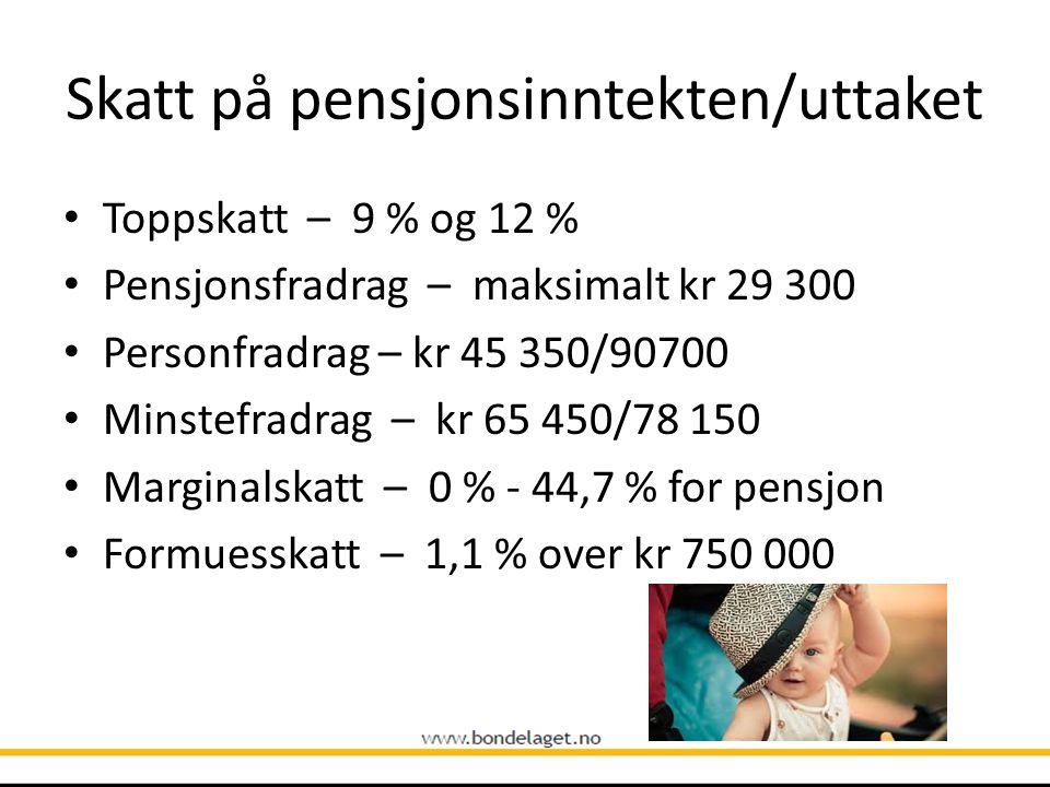 Skatt på pensjonsinntekten/uttaket • Toppskatt – 9 % og 12 % • Pensjonsfradrag – maksimalt kr 29 300 • Personfradrag – kr 45 350/90700 • Minstefradrag