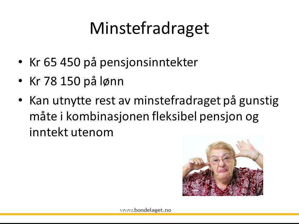 Minstefradraget • Kr 65 450 på pensjonsinntekter • Kr 78 150 på lønn • Kan utnytte rest av minstefradraget på gunstig måte i kombinasjonen fleksibel p