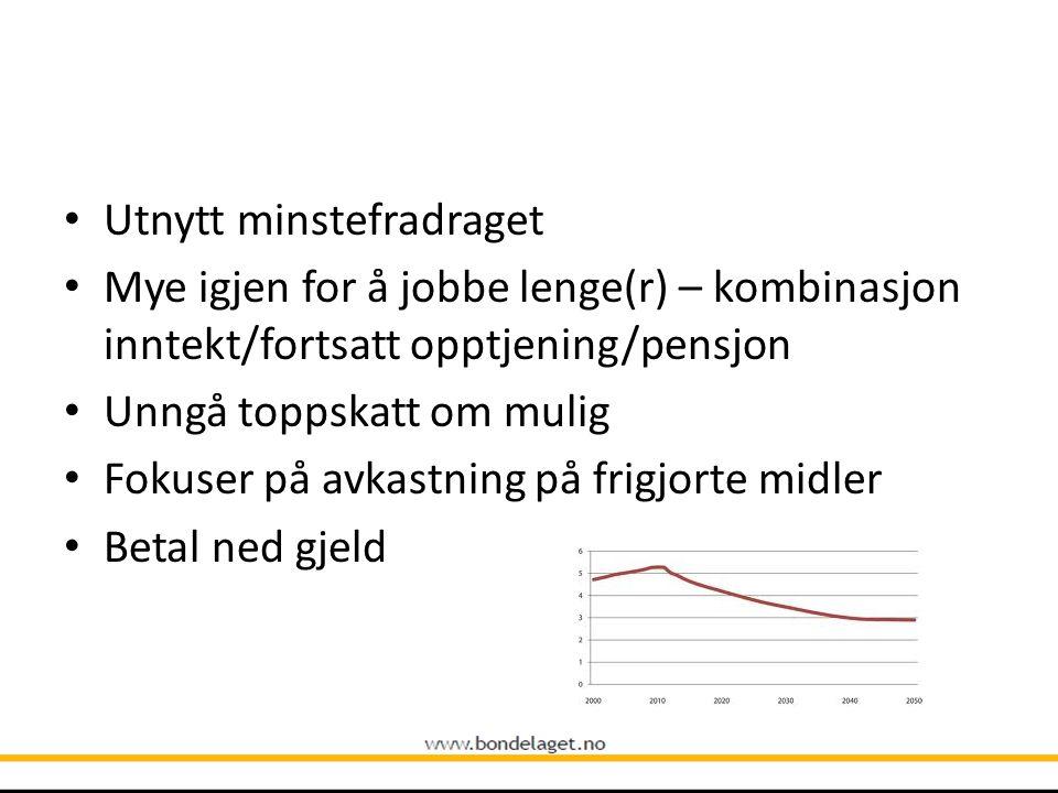 • Utnytt minstefradraget • Mye igjen for å jobbe lenge(r) – kombinasjon inntekt/fortsatt opptjening/pensjon • Unngå toppskatt om mulig • Fokuser på av