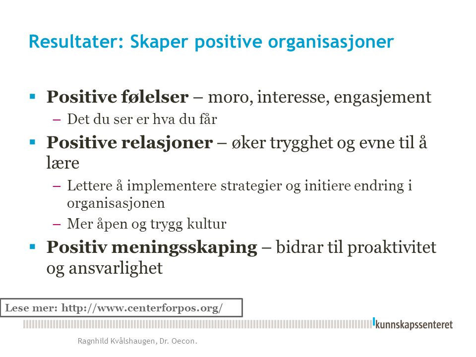 Resultater: Skaper positive organisasjoner  Positive følelser – moro, interesse, engasjement –Det du ser er hva du får  Positive relasjoner – øker t