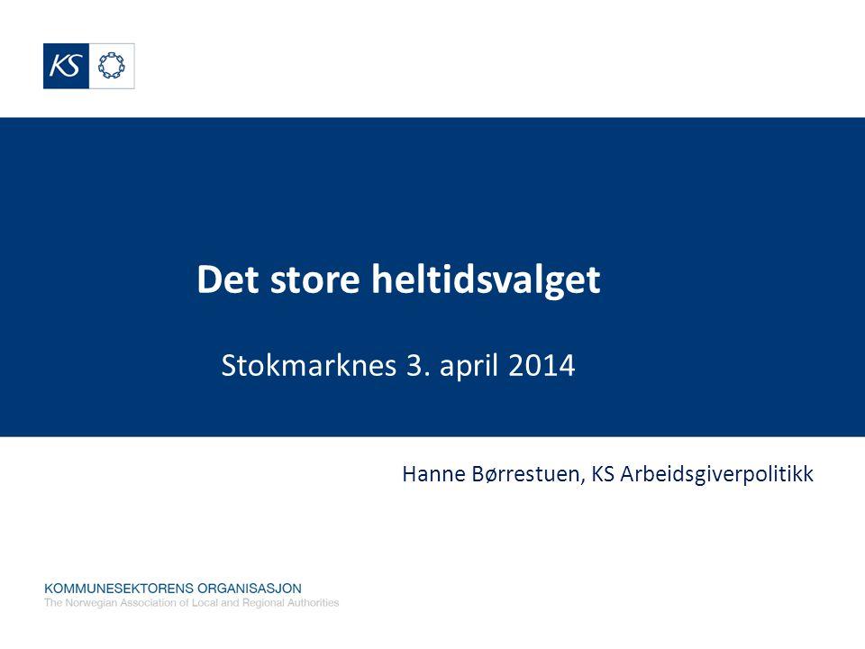 Det store heltidsvalget Stokmarknes 3. april 2014 Hanne Børrestuen, KS Arbeidsgiverpolitikk