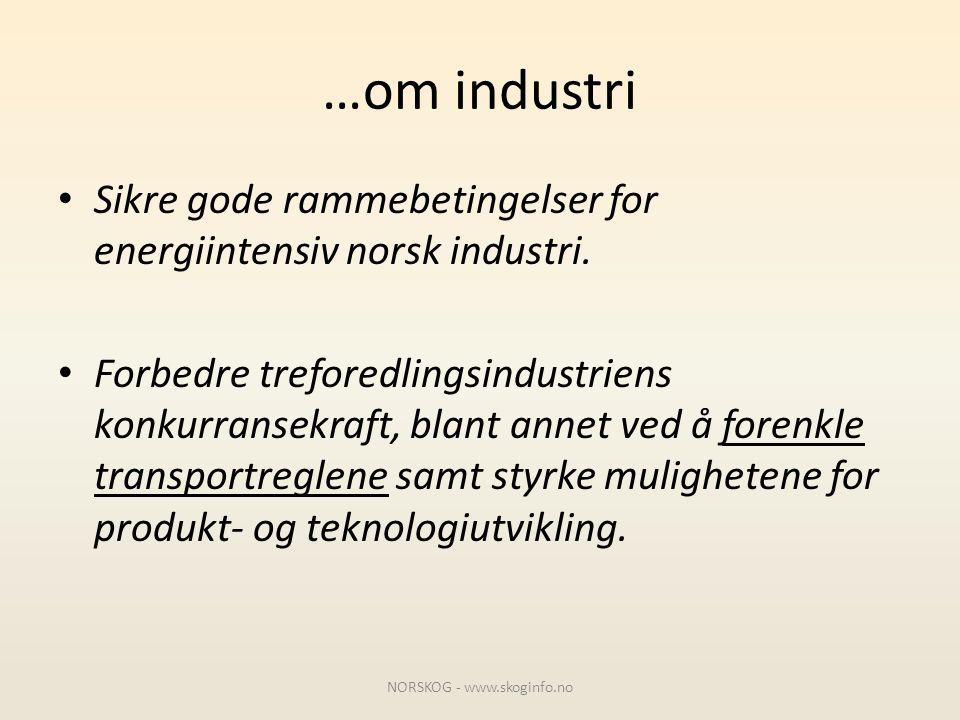 …om industri • Sikre gode rammebetingelser for energiintensiv norsk industri. • Forbedre treforedlingsindustriens konkurransekraft, blant annet ved å