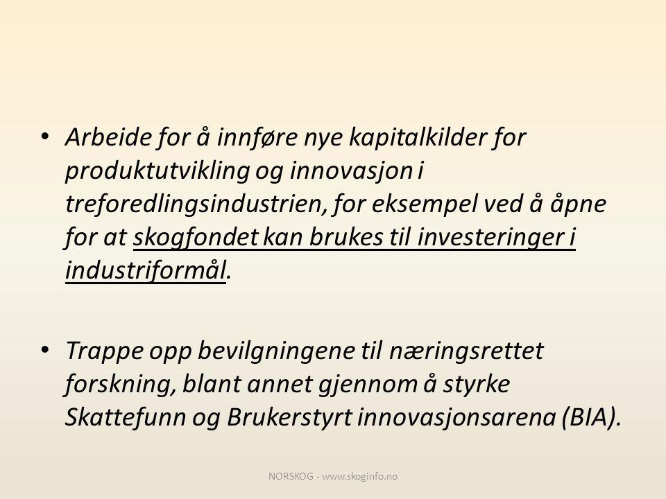 • Arbeide for å innføre nye kapitalkilder for produktutvikling og innovasjon i treforedlingsindustrien, for eksempel ved å åpne for at skogfondet kan
