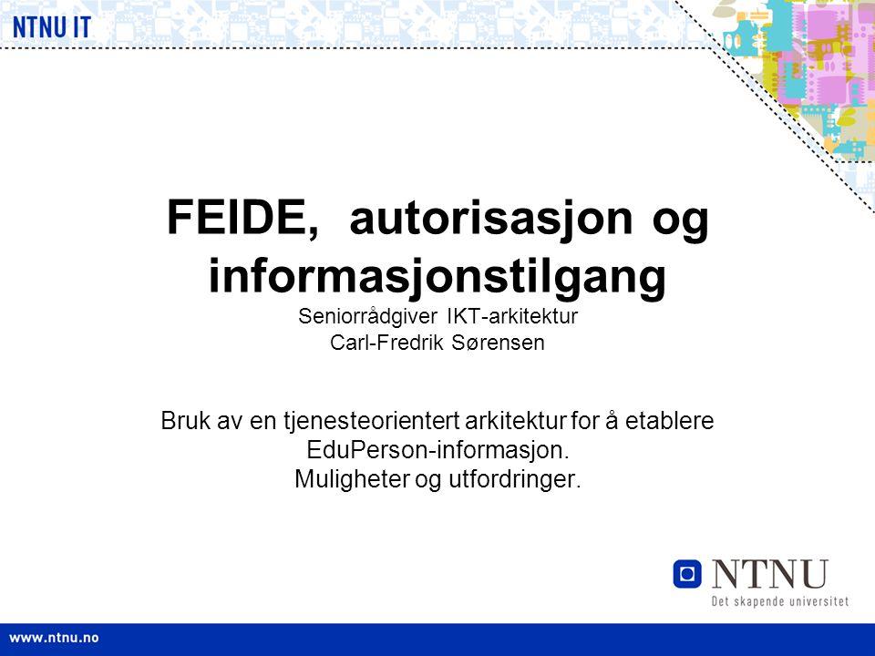 FEIDE, autorisasjon og informasjonstilgang Seniorrådgiver IKT-arkitektur Carl-Fredrik Sørensen Bruk av en tjenesteorientert arkitektur for å etablere