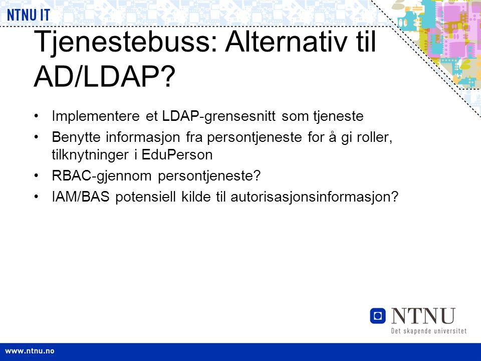 Tjenestebuss: Alternativ til AD/LDAP? •Implementere et LDAP-grensesnitt som tjeneste •Benytte informasjon fra persontjeneste for å gi roller, tilknytn
