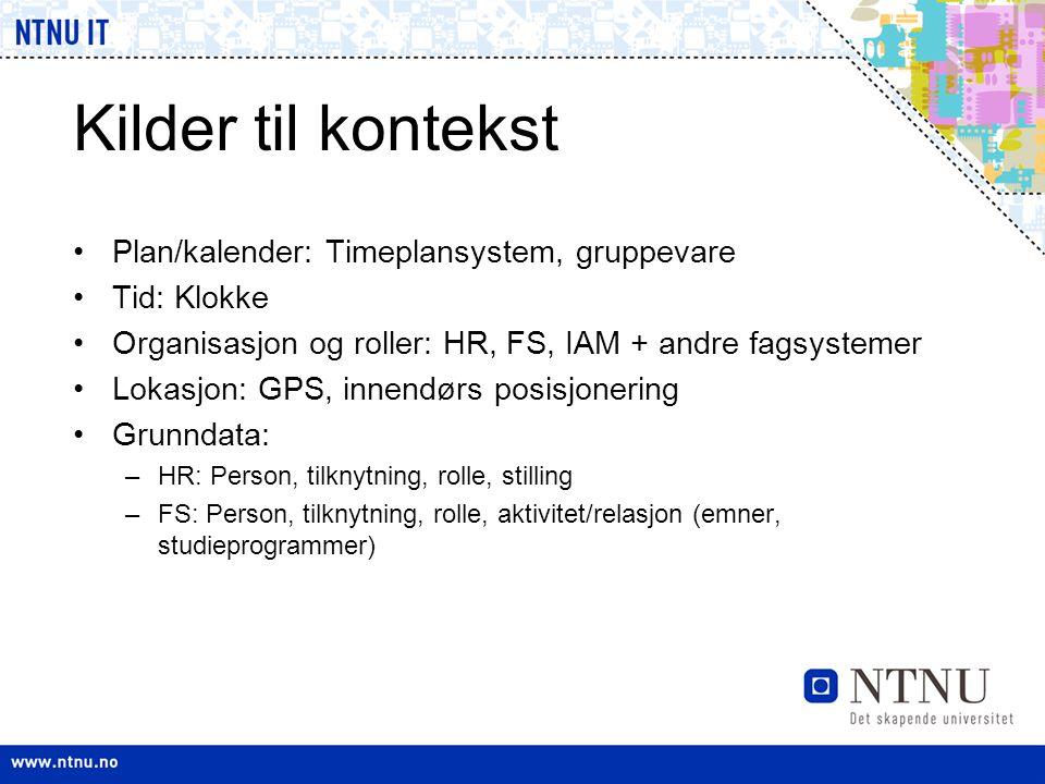 Kilder til kontekst •Plan/kalender: Timeplansystem, gruppevare •Tid: Klokke •Organisasjon og roller: HR, FS, IAM + andre fagsystemer •Lokasjon: GPS, i