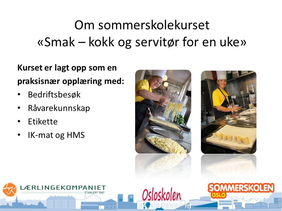 Oslo kommune Utdanningsetaten Om sommerskolekurset «Smak – kokk og servitør for en uke» Kurset er lagt opp som en praksisnær opplæring med: • Bedriftsbesøk • Råvarekunnskap • Etikette • IK-mat og HMS