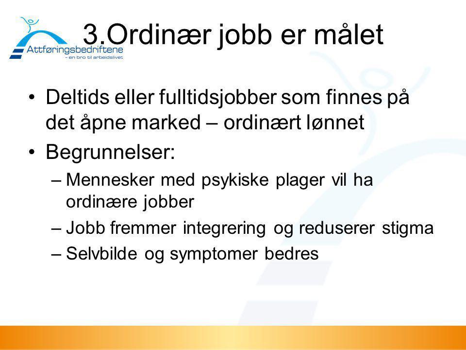 3.Ordinær jobb er målet •Deltids eller fulltidsjobber som finnes på det åpne marked – ordinært lønnet •Begrunnelser: –Mennesker med psykiske plager vi