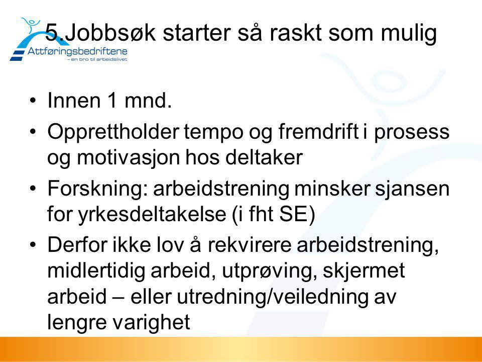 5.Jobbsøk starter så raskt som mulig •Innen 1 mnd. •Opprettholder tempo og fremdrift i prosess og motivasjon hos deltaker •Forskning: arbeidstrening m