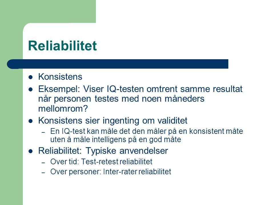Reliabilitet  Konsistens  Eksempel: Viser IQ-testen omtrent samme resultat når personen testes med noen måneders mellomrom?  Konsistens sier ingent