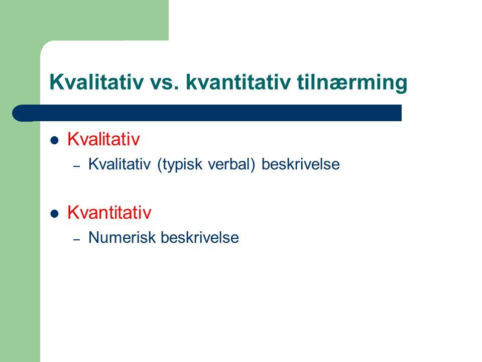 Kvalitativ vs. kvantitativ tilnærming  Kvalitativ – Kvalitativ (typisk verbal) beskrivelse  Kvantitativ – Numerisk beskrivelse