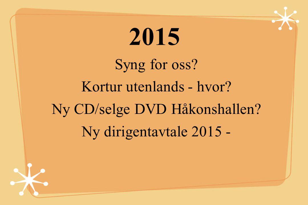 2015 Syng for oss? Kortur utenlands - hvor? Ny CD/selge DVD Håkonshallen? Ny dirigentavtale 2015 -