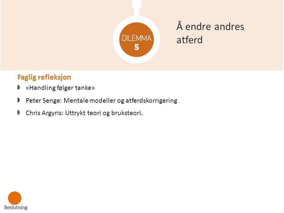 Å endre andres atferd Beslutning Faglig refleksjon «Handling følger tanke» Peter Senge: Mentale modeller og atferdskorrigering Chris Argyris: Uttrykt
