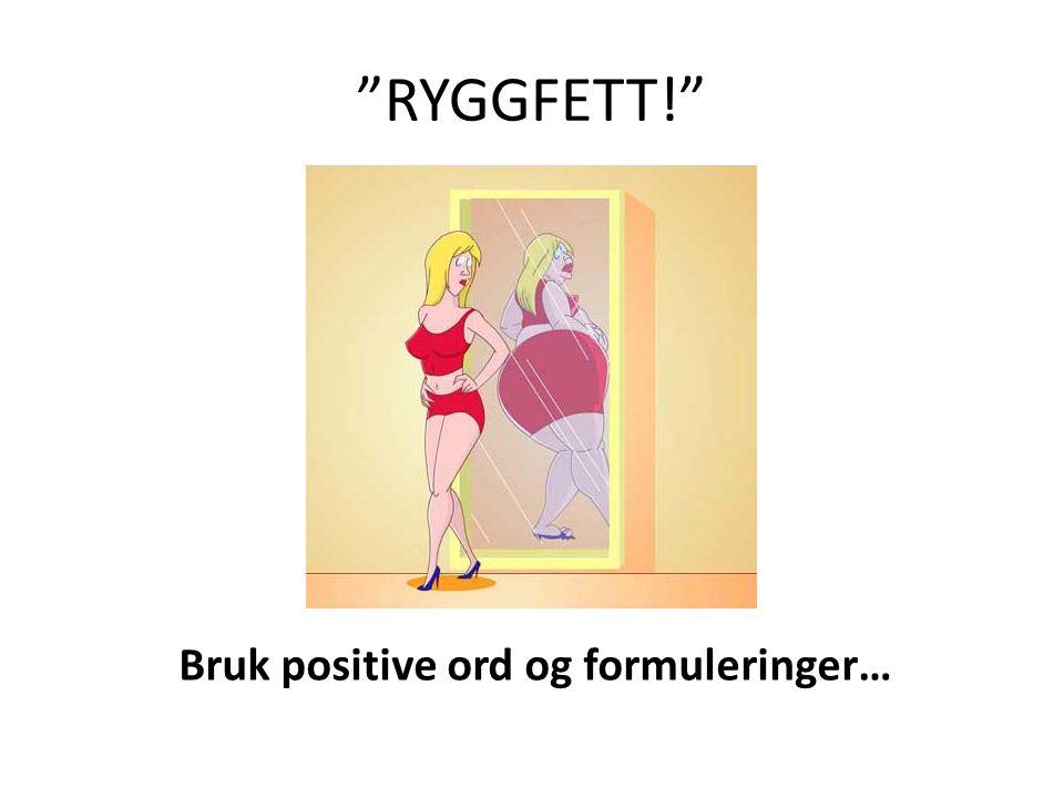 RYGGFETT! Bruk positive ord og formuleringer…