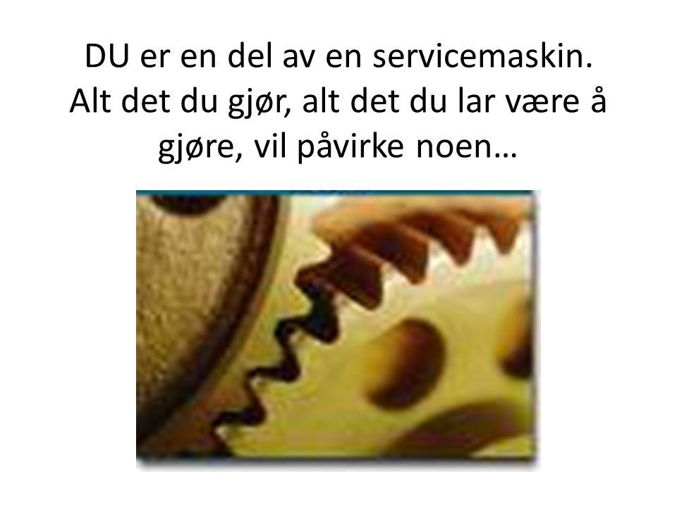 DU er en del av en servicemaskin. Alt det du gjør, alt det du lar være å gjøre, vil påvirke noen…