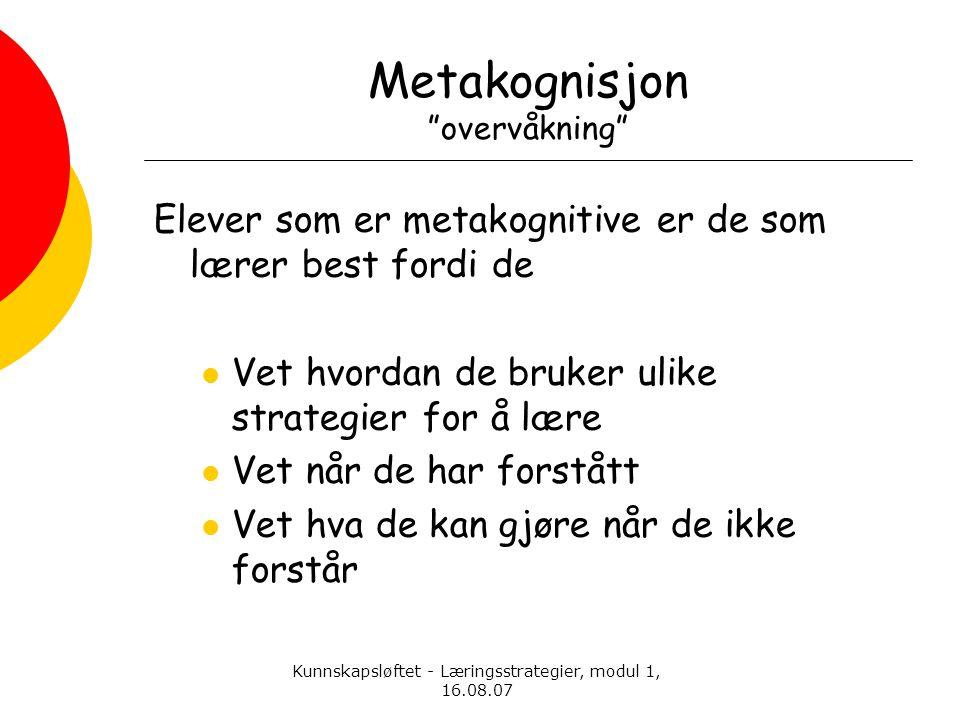 """Kunnskapsløftet - Læringsstrategier, modul 1, 16.08.07 Metakognisjon """"overvåkning"""" Elever som er metakognitive er de som lærer best fordi de  Vet hvo"""