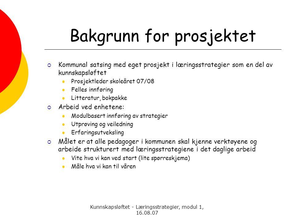 Kunnskapsløftet - Læringsstrategier, modul 1, 16.08.07 Bakgrunn for prosjektet  Kommunal satsing med eget prosjekt i læringsstrategier som en del av