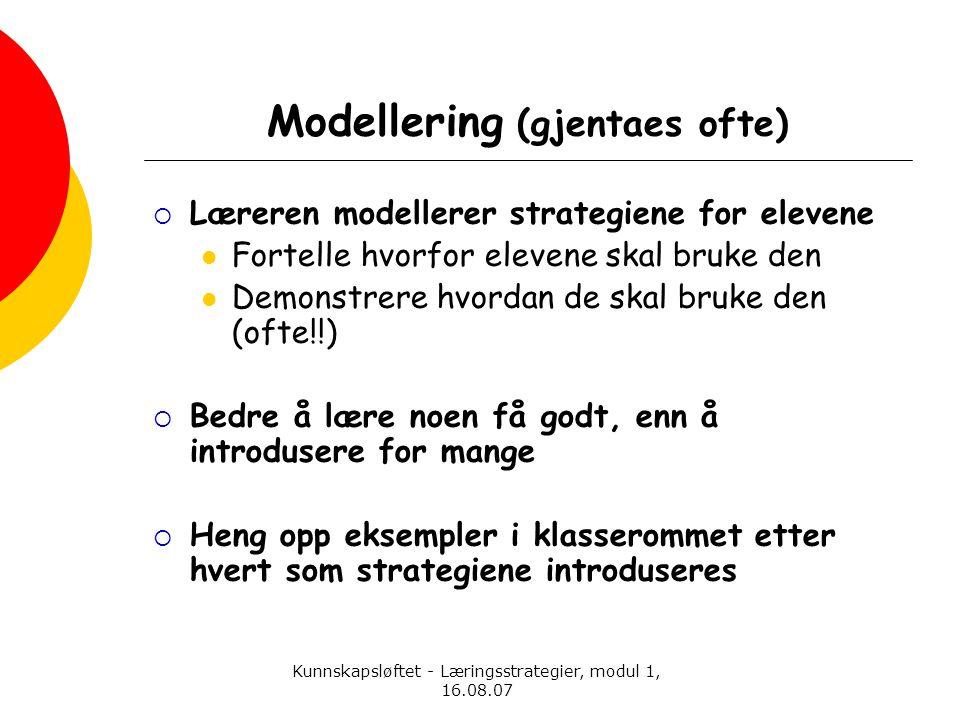 Kunnskapsløftet - Læringsstrategier, modul 1, 16.08.07 Modellering (gjentaes ofte)  Læreren modellerer strategiene for elevene  Fortelle hvorfor ele