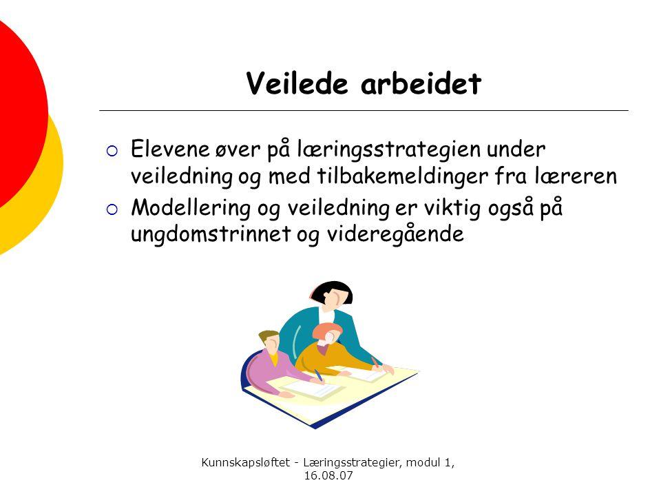 Kunnskapsløftet - Læringsstrategier, modul 1, 16.08.07 Veilede arbeidet  Elevene øver på læringsstrategien under veiledning og med tilbakemeldinger f