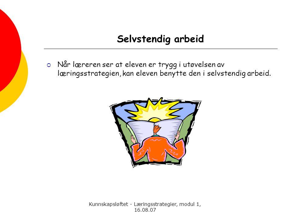 Kunnskapsløftet - Læringsstrategier, modul 1, 16.08.07 Selvstendig arbeid  Når læreren ser at eleven er trygg i utøvelsen av læringsstrategien, kan e
