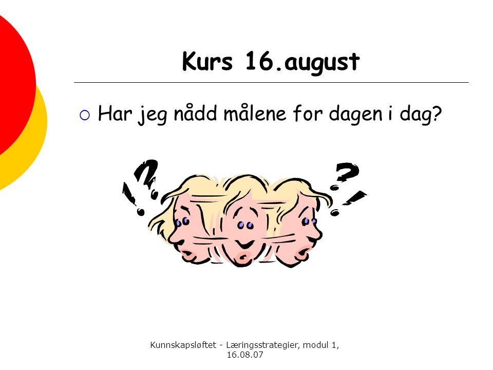 Kunnskapsløftet - Læringsstrategier, modul 1, 16.08.07 Kurs 16.august  Har jeg nådd målene for dagen i dag?