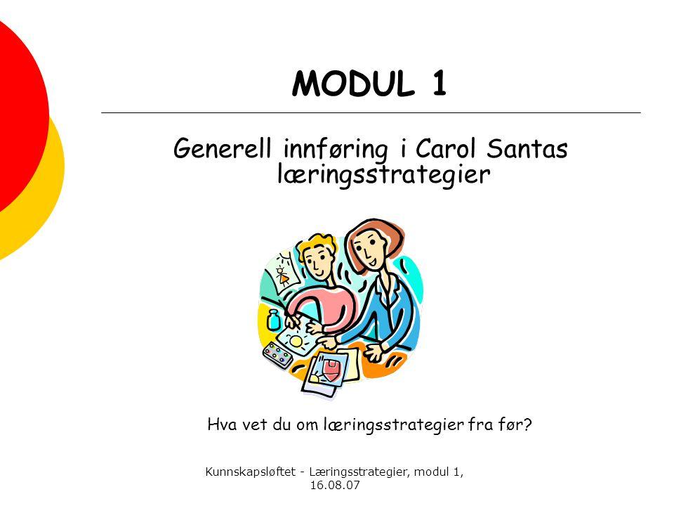 Kunnskapsløftet - Læringsstrategier, modul 1, 16.08.07 MODUL 1 Generell innføring i Carol Santas læringsstrategier Hva vet du om læringsstrategier fra