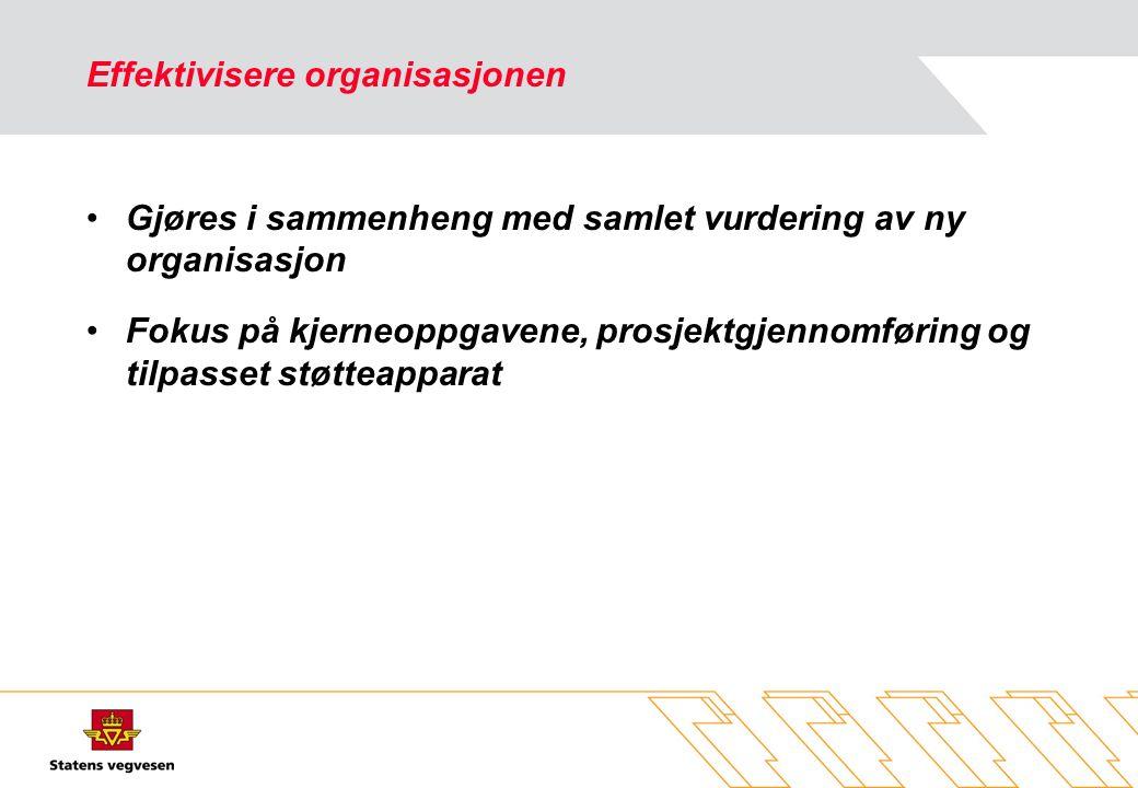 Effektivisere organisasjonen •Gjøres i sammenheng med samlet vurdering av ny organisasjon •Fokus på kjerneoppgavene, prosjektgjennomføring og tilpasset støtteapparat