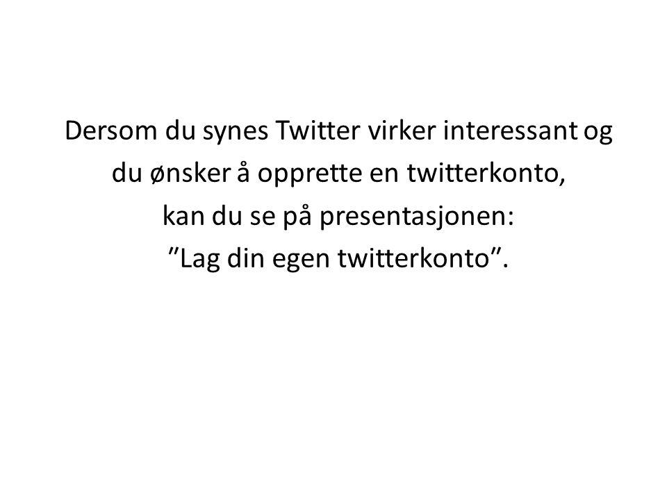 Dersom du synes Twitter virker interessant og du ønsker å opprette en twitterkonto, kan du se på presentasjonen: ″Lag din egen twitterkonto″..