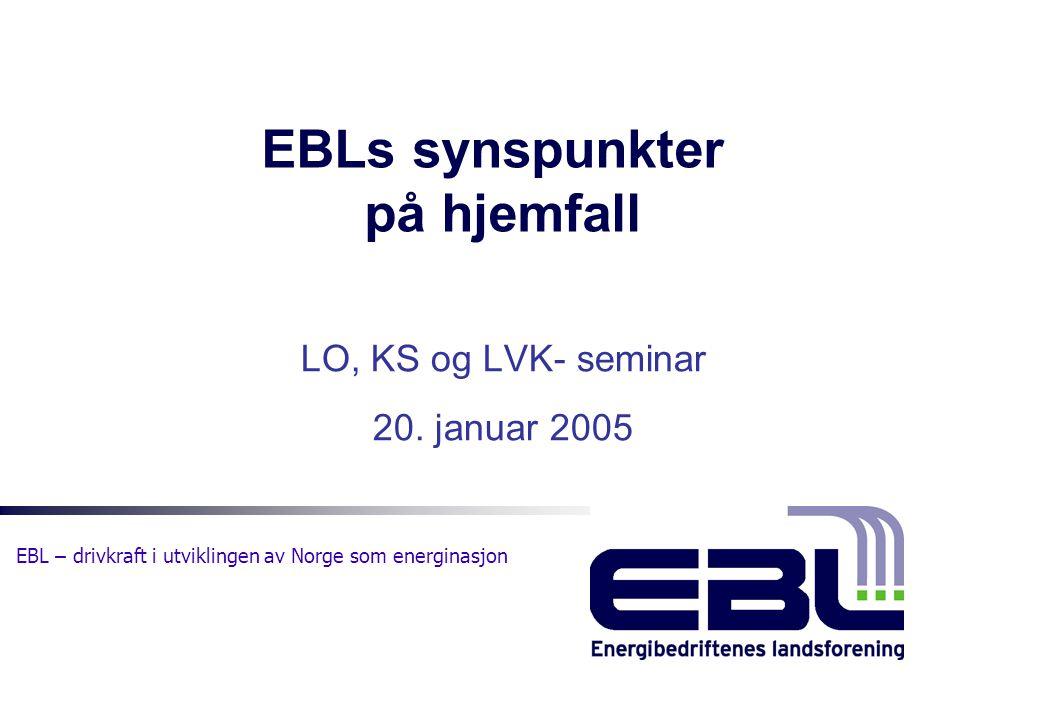 EBL – drivkraft i utviklingen av Norge som energinasjon EBLs synspunkter på hjemfall LO, KS og LVK- seminar 20. januar 2005