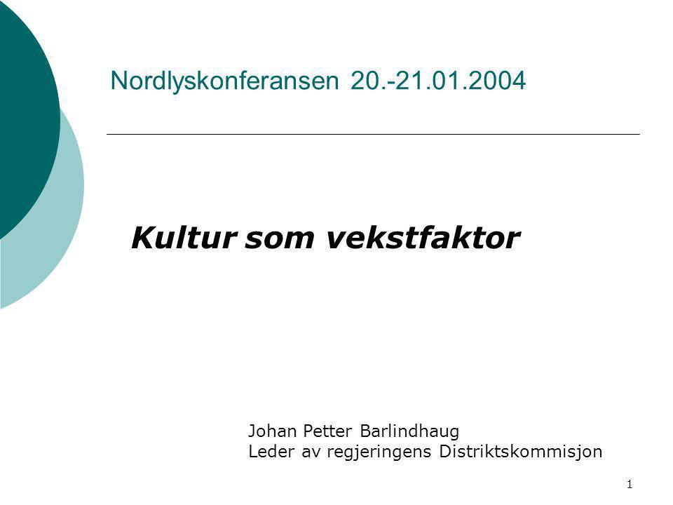1 Nordlyskonferansen 20.-21.01.2004 Kultur som vekstfaktor Johan Petter Barlindhaug Leder av regjeringens Distriktskommisjon