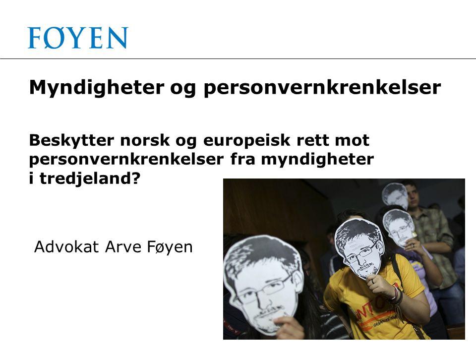 Myndigheter og personvernkrenkelser Beskytter norsk og europeisk rett mot personvernkrenkelser fra myndigheter i tredjeland? Advokat Arve Føyen