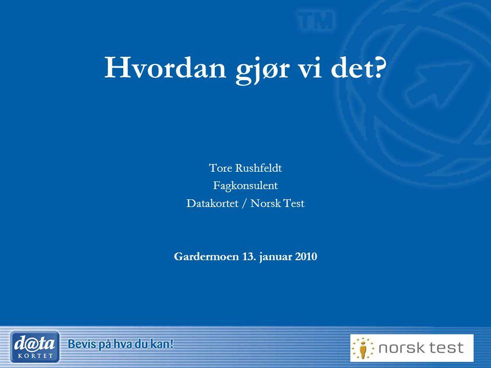 1 Hvordan gjør vi det? Tore Rushfeldt Fagkonsulent Datakortet / Norsk Test Gardermoen 13. januar 2010