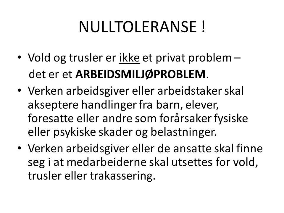NULLTOLERANSE ! • Vold og trusler er ikke et privat problem – det er et ARBEIDSMILJØPROBLEM. • Verken arbeidsgiver eller arbeidstaker skal akseptere h