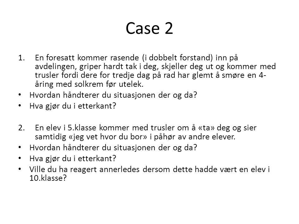Case 2 1.En foresatt kommer rasende (i dobbelt forstand) inn på avdelingen, griper hardt tak i deg, skjeller deg ut og kommer med trusler fordi dere f