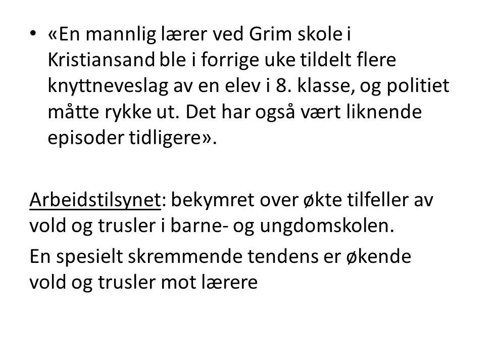 • «En mannlig lærer ved Grim skole i Kristiansand ble i forrige uke tildelt flere knyttneveslag av en elev i 8. klasse, og politiet måtte rykke ut. De
